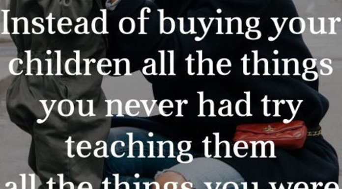 Instead of buying your children all the things you never had try teaching them all the things you were never taught.