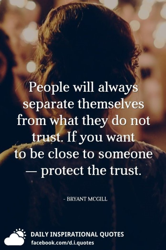 People will always separate themselves from what they do not trust. If you want to be close to someone — protect the trust. - BRYANT MCGILL