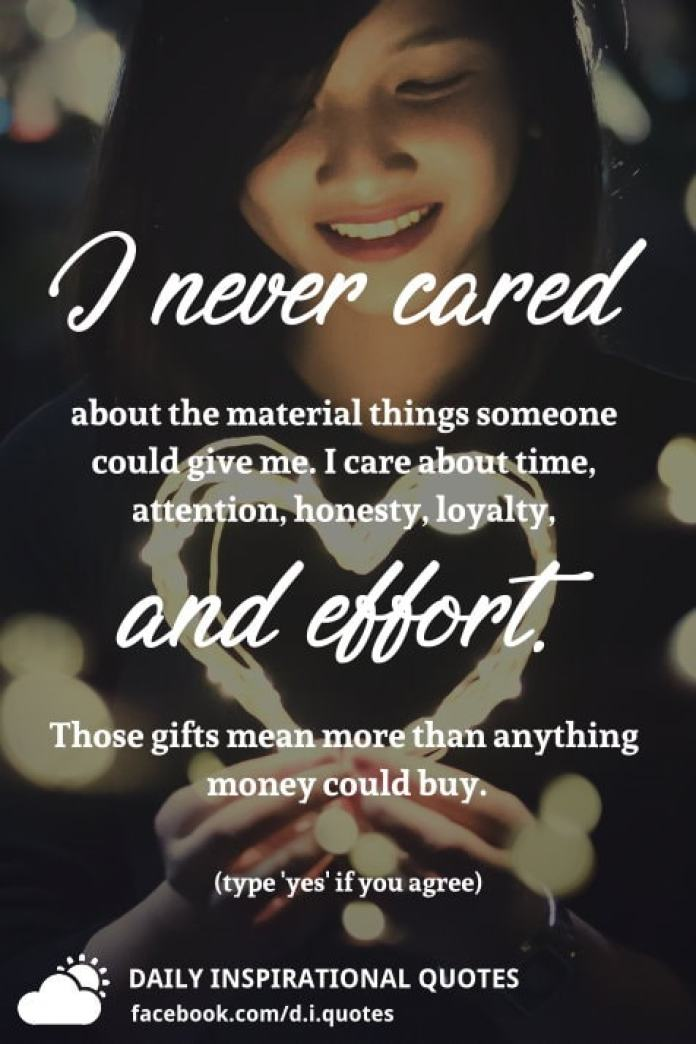 I never cared about the material things someone could give me. I care about time, attention, honesty, loyalty, and effort. Those gifts mean more than anything money could buy.