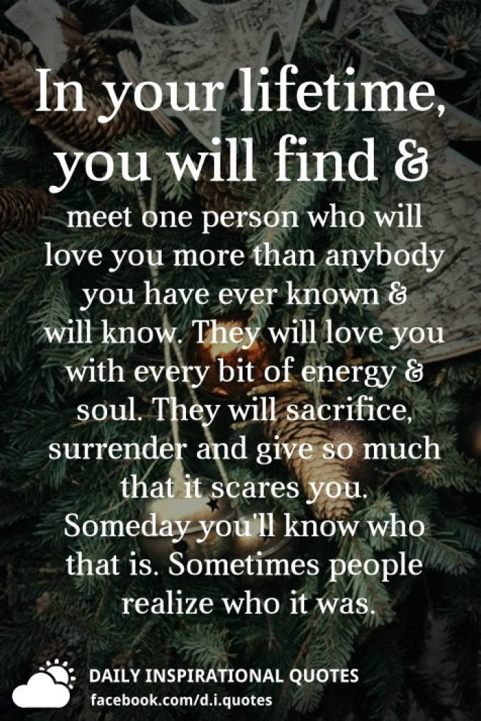 In your lifetime, you will find and meet one person who will love you more than anybody you have ever known & will know. They will love you with every bit of energy & soul. They will sacrifice, surrender and give so much that it scares you. Someday you'll know who that is. Sometimes people realize who it was.