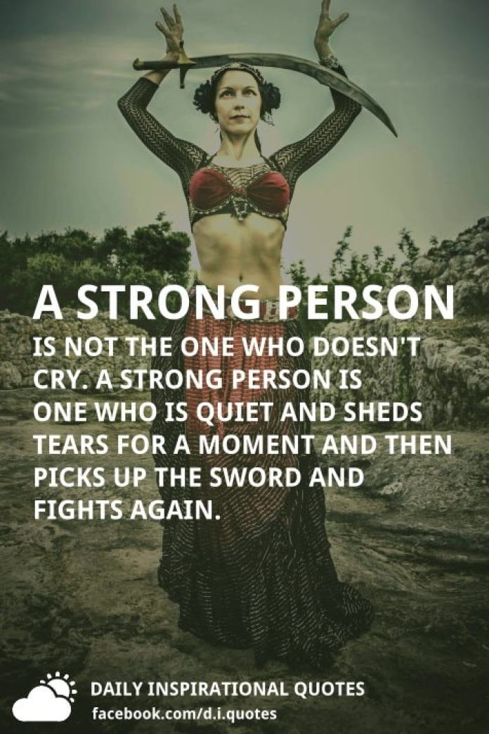 A strong person is not the one who doesn't cry. A strong person is one who is quiet and sheds tears for a moment and then picks up the sword and fights again.