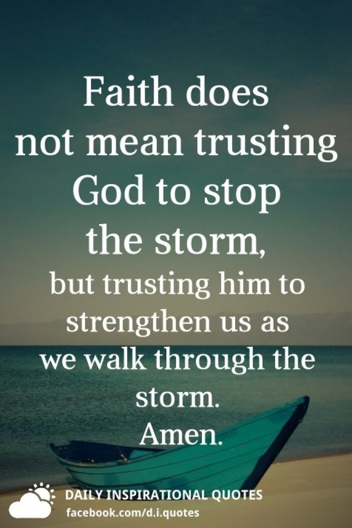 Faith does not mean trusting God to stop the storm, but trusting him to strengthen us as we walk through the storm.