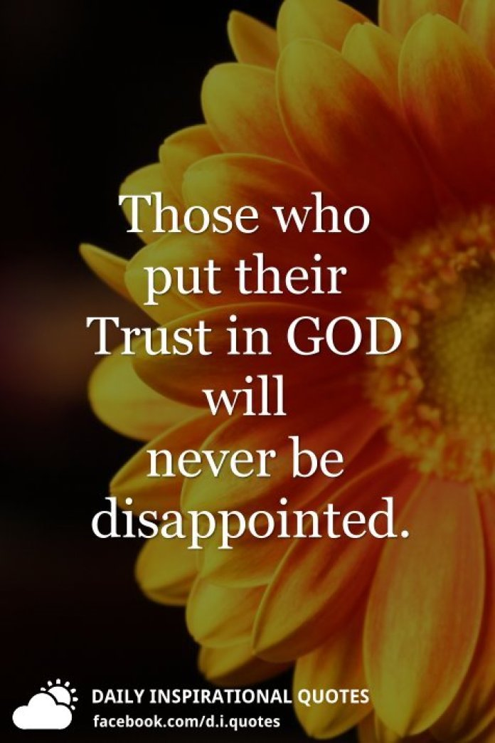 Those who put their Trust in GOD will never be disappointed.
