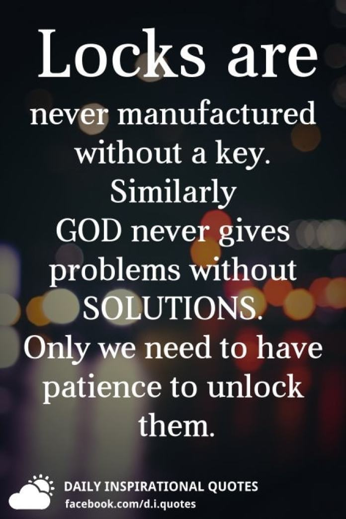 Locks are never manufactured without a key. Similarly GOD never gives problems without SOLUTIONS. Only we need to have patience to unlock them.