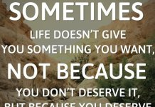 Sometimes life doesn't give you something you want, not because you don't deserve it, but because you deserve more.