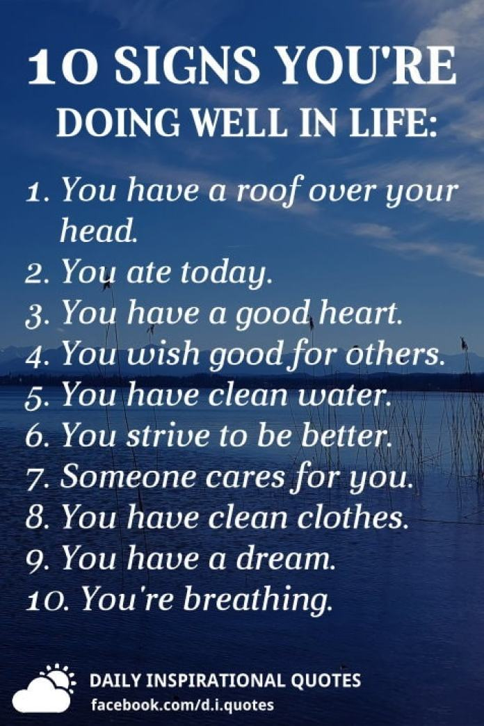 10 Signs you're doing well in life: 1. You have a roof over your head. 2. You ate today. 3. You have a good heart. 4. You wish good for others. 5. You have clean water. 6. You strive to be better. 7. Someone cares for you. 8. You have clean clothes. 9. You have a dream. 10. You're breathing.