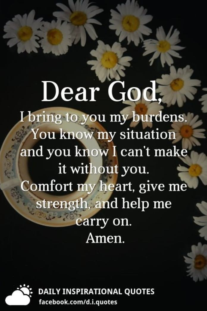 Dear God, I bring to you my burdens. You know my situation and you know I can't make it without you. Comfort my heart, give me strength, and help me carry on.