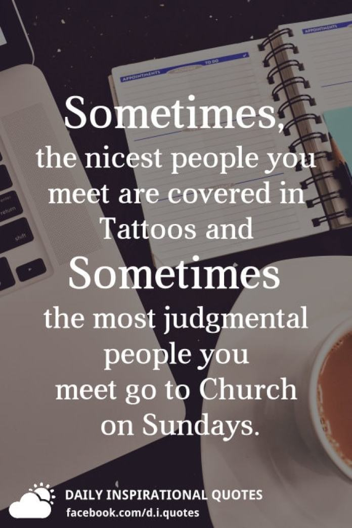Sometimes, the nicest people you meet are covered in Tattoos and Sometimes the most judgmental people you meet go to Church on Sundays.