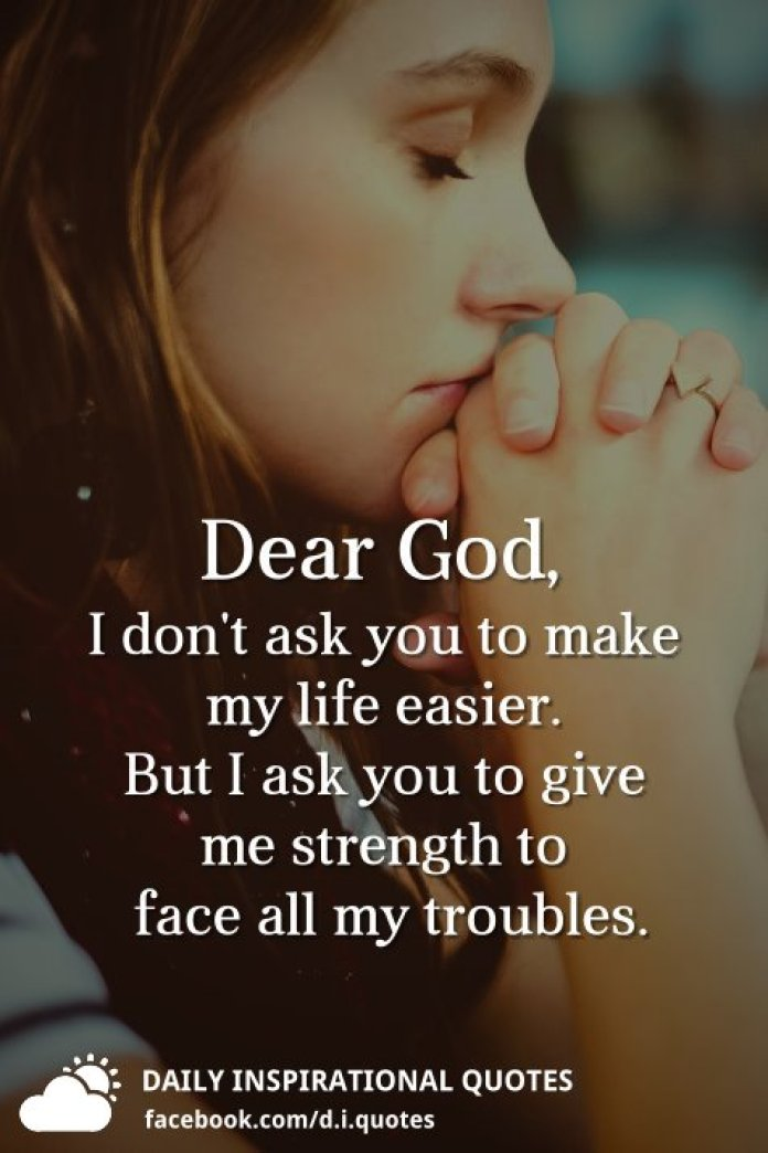 Dear God, I don't ask you to make my life easier. But I ask you to give me strength to face all my troubles.