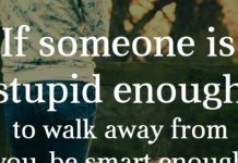 If someone is stupid enough to walk away from you, be smart enough to let them go.