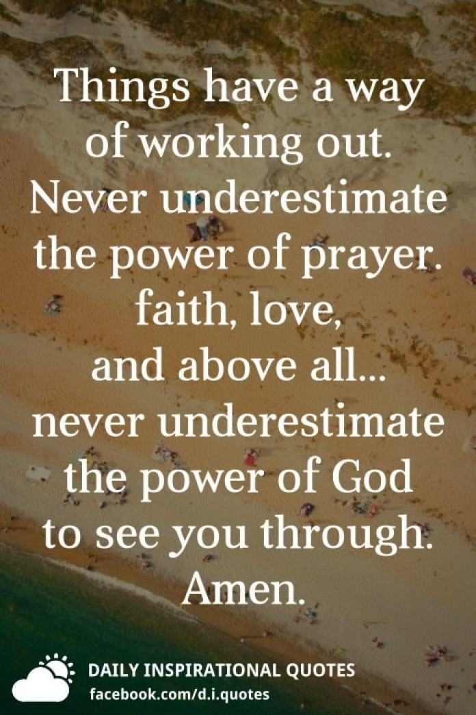 Things have a way of working out. Never underestimate the power of prayer. faith, love, and above all... never underestimate the power of God to see you through. Amen.