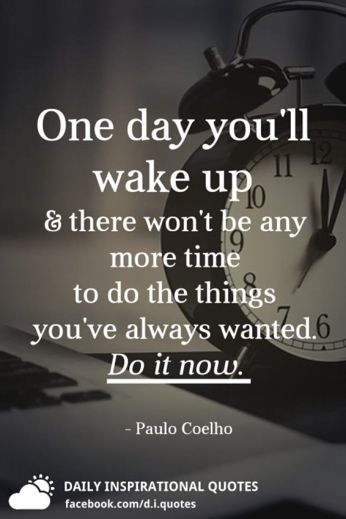 One day you'll wake up and there won't be any more time to do the things you've always wanted. Do it now. - Paulo Coelho