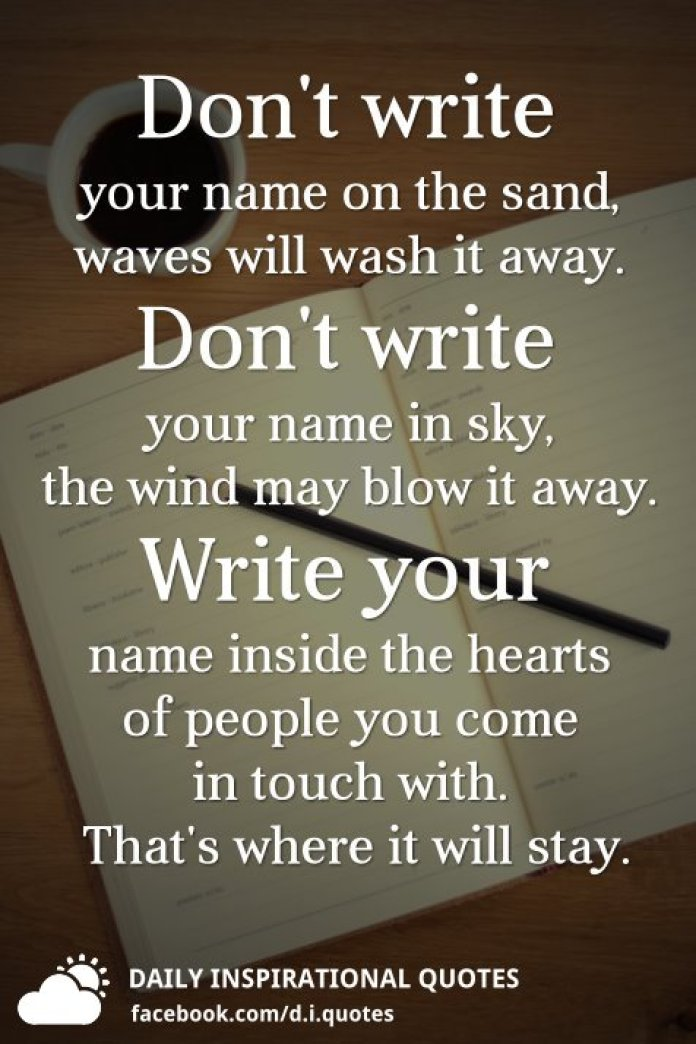 Don't write your name on the sand, waves will wash it away. Don't write your name in sky, the wind may blow it away. Write your name inside the hearts of people you come in touch with. That's where it will stay.