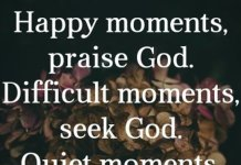 Happy moments, praise God. Difficult moments, seek God. Quiet moments, worship God. Painful moments, trust God. Every moments, Thank God. Amen.