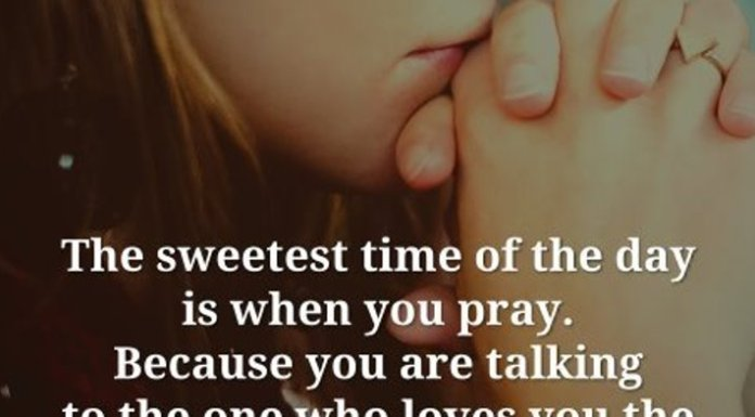 The sweetest time of the day is when you pray. Because you are talking to the one who loves you the most.