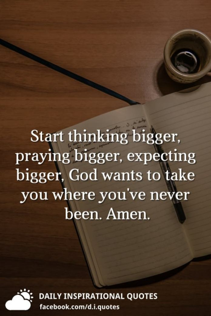 Start thinking bigger, praying bigger, expecting bigger, God wants to take you where you've never been. Amen.