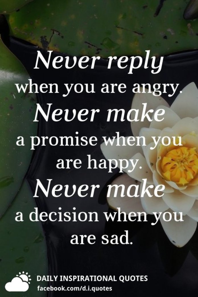 Never reply when you are angry. Never make a promise when you are happy. Never make a decision when you are sad.