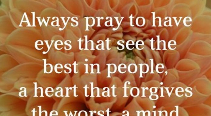 Always pray to have eyes that see the best in people, a heart that forgives the worst, a mind that forgets the bad, and a soul that never loses faith in God. Amen.