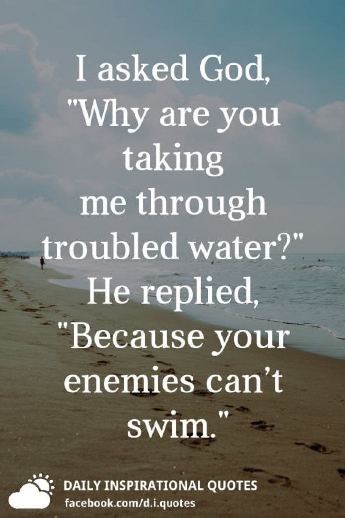 """I asked God, """"Why are you taking me through troubled water?"""" He replied, """"Because your enemies can't swim."""""""