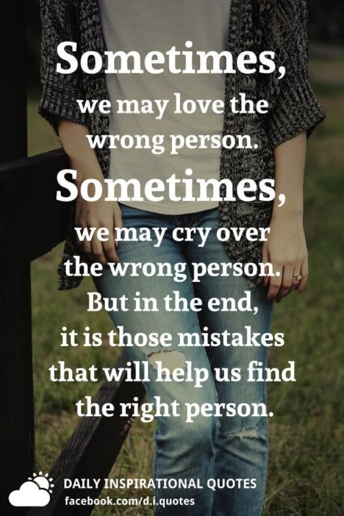 Sometimes, we may love the wrong person. Sometimes, we may cry over the wrong person. But in the end, it is those mistakes that will help us find the right person.