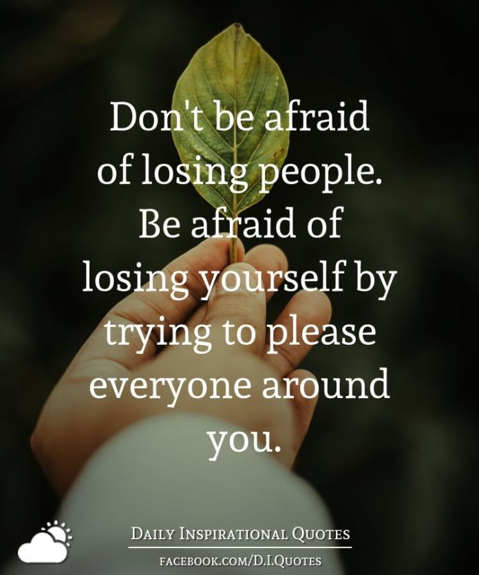Dont Be Afraid Of Losing People Be Afraid Of Losing Yourself By
