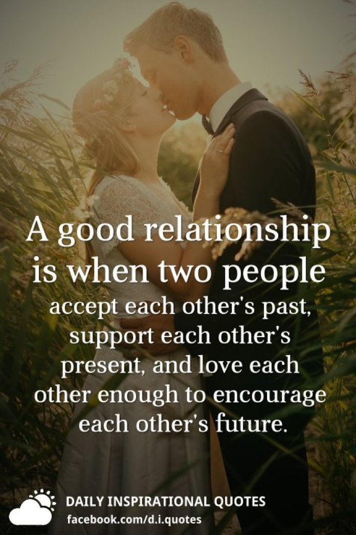 A good relationship is when two people accept each other's past, support each other's present, and love each other enough to encourage each other's future.