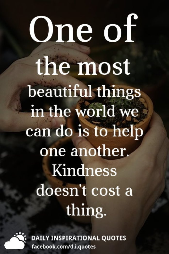 One of the most beautiful things in the world we can do is to help one another. Kindness doesn't cost a thing.