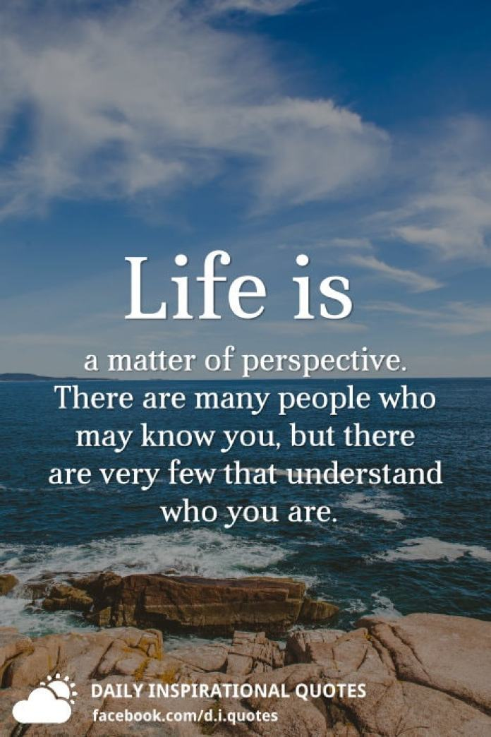 Life is a matter of perspective. There are many people who may know you, but there are very few that understand who you are.
