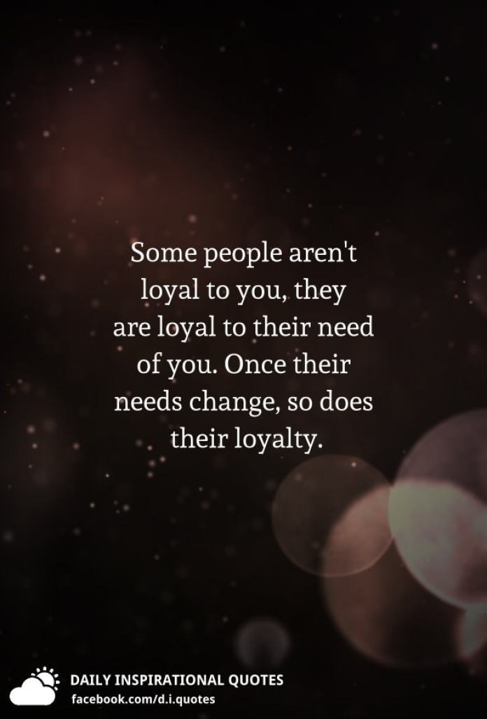 Some people aren't loyal to you, they are loyal to their need of you. Once their needs change, so does their loyalty.