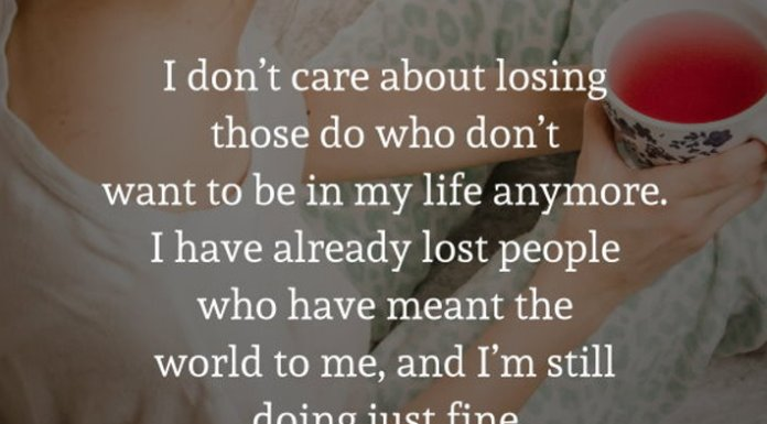 I don't care about losing those do who don't want to be in my life anymore. I have already lost people who have meant the world to me, and I'm still doing just fine.