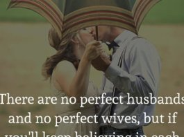 There are no perfect husbands and no perfect wives, but if you'll keep believing in each other, there will be plenty of perfect moments in your marriage.