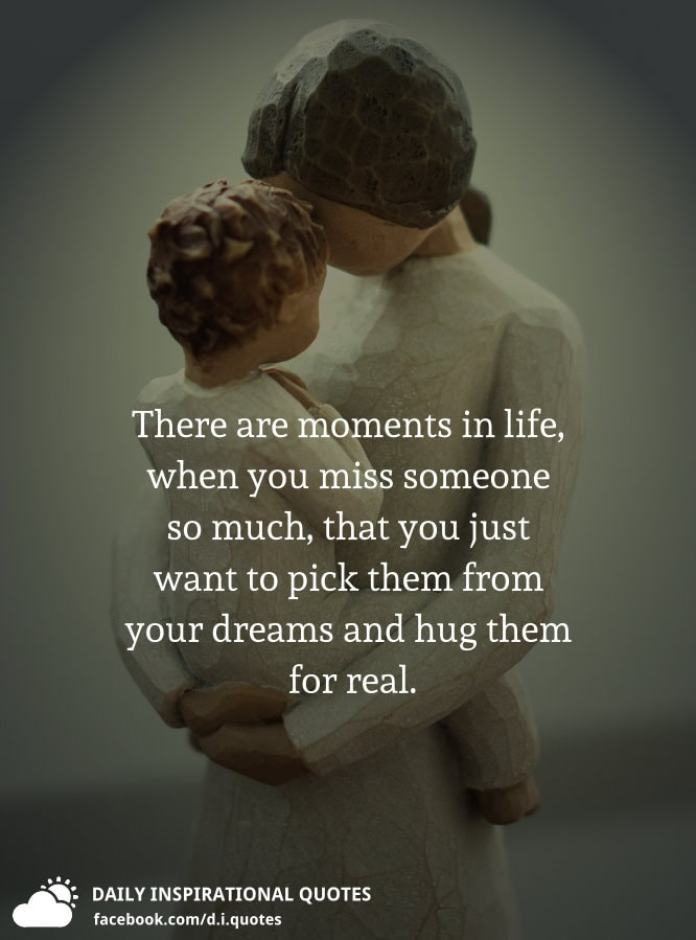 There are moments in life, when you miss someone so much, that you just want to pick them from your dreams and hug them for real.