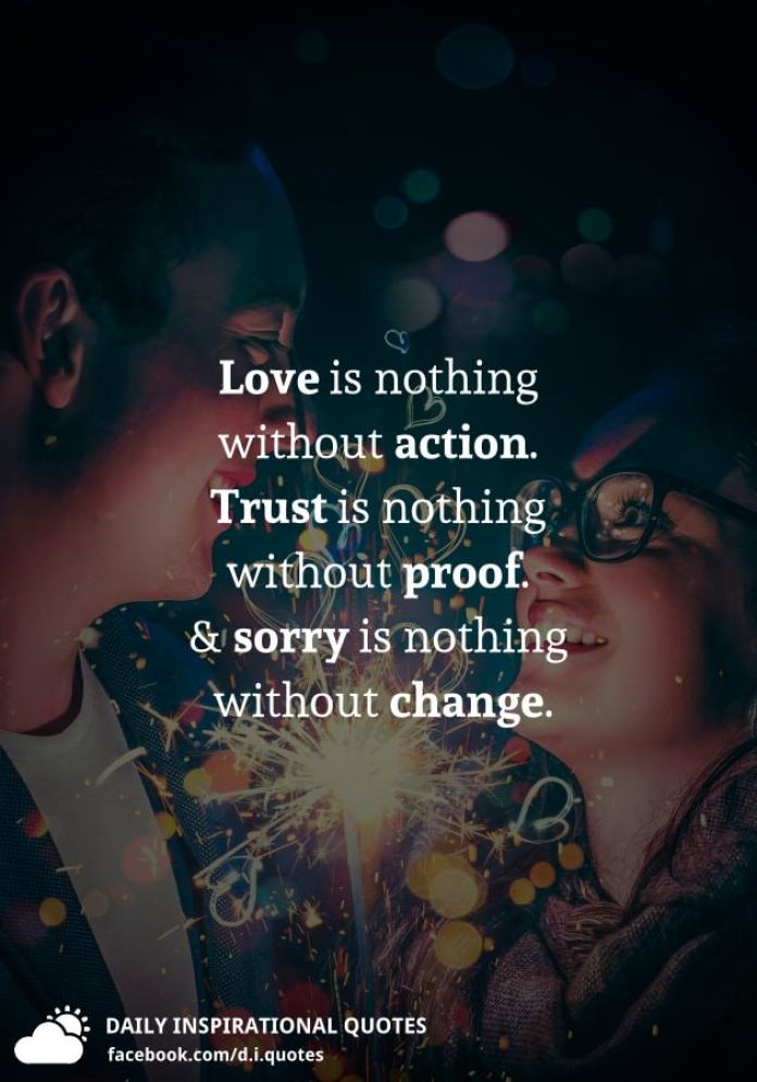 Love is nothing without action. Trust is nothing without proof. And sorry is nothing without change.