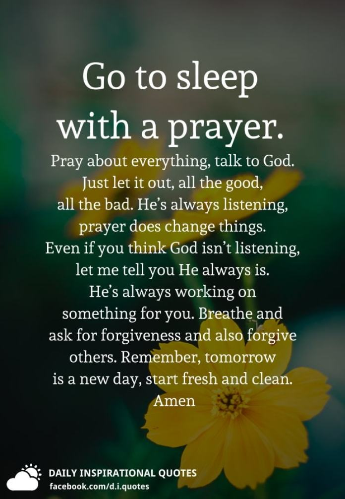 Go to sleep with a prayer. Pray about everything, talk to God. Just let it out, all the good, all the bad. He's always listening, prayer does change things. Even if you think God isn't listening, let me tell you He always is. He's always working on something for you. Breathe and ask for forgiveness and also forgive others. Remember, tomorrow is a new day, start fresh and clean. Amen