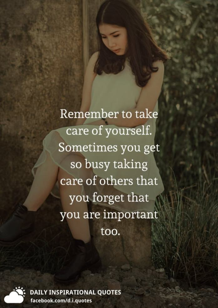 Remember to take care of yourself. Sometimes you get so busy taking care of others that you forget that you are important too.
