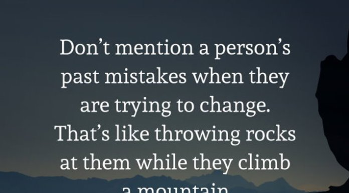 Don't mention a person's past mistakes when they are trying to change. That's like throwing rocks at them while they climb a mountain.