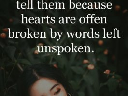 If you love someone tell them because hearts are offen broken by words left unspoken.