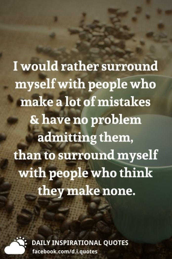 I would rather surround myself with people who make a lot of mistakes and have no problem admitting them, than to surround myself with people who think they make none.