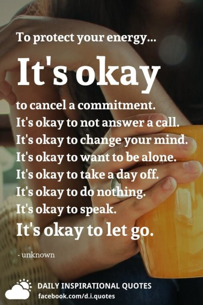 To protect your energy... It's okay to cancel a commitment. It's okay to not answer a call. It's okay to change your mind. It's okay to want to be alone. It's okay to take a day off. It's okay to do nothing. It's okay to speak. It's okay to let go.