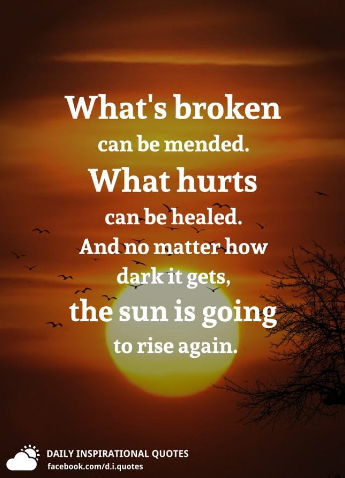 What's broken can be mended. What hurts can be healed. And no matter how dark it gets, the sun is going to rise again.