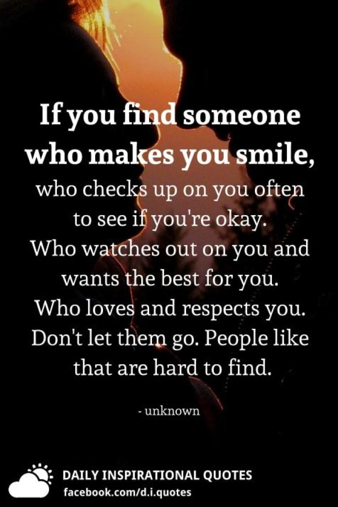 If you find someone who makes you smile, who checks up on you often to see if you're okay. Who watches out on you and wants the best for you. Who loves and respects you. Don't let them go. People like that are hard to find.
