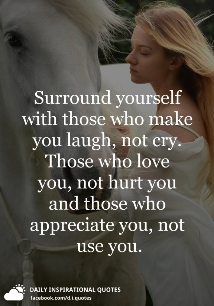 Surround yourself with those who make you laugh, not cry. Those who love you, not hurt you and those who appreciate you, not use you.