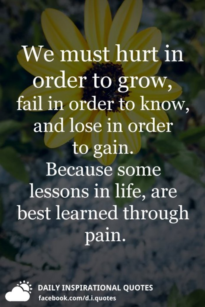 We must hurt in order to grow, fail in order to know, and lose in order to gain. Because some lessons in life, are best learned through pain.