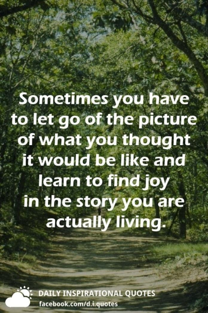 Sometimes you have to let go of the picture of what you thought it would be like and learn to find joy in the story you are actually living.