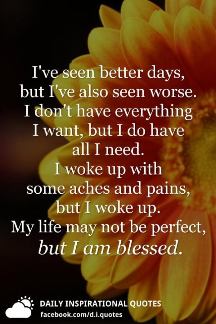 I've seen better days, but I've also seen worse. I don't have everything I want, but I do have all I need. I woke up with some aches and pains, but I woke up. My life may not be perfect, but I am blessed.