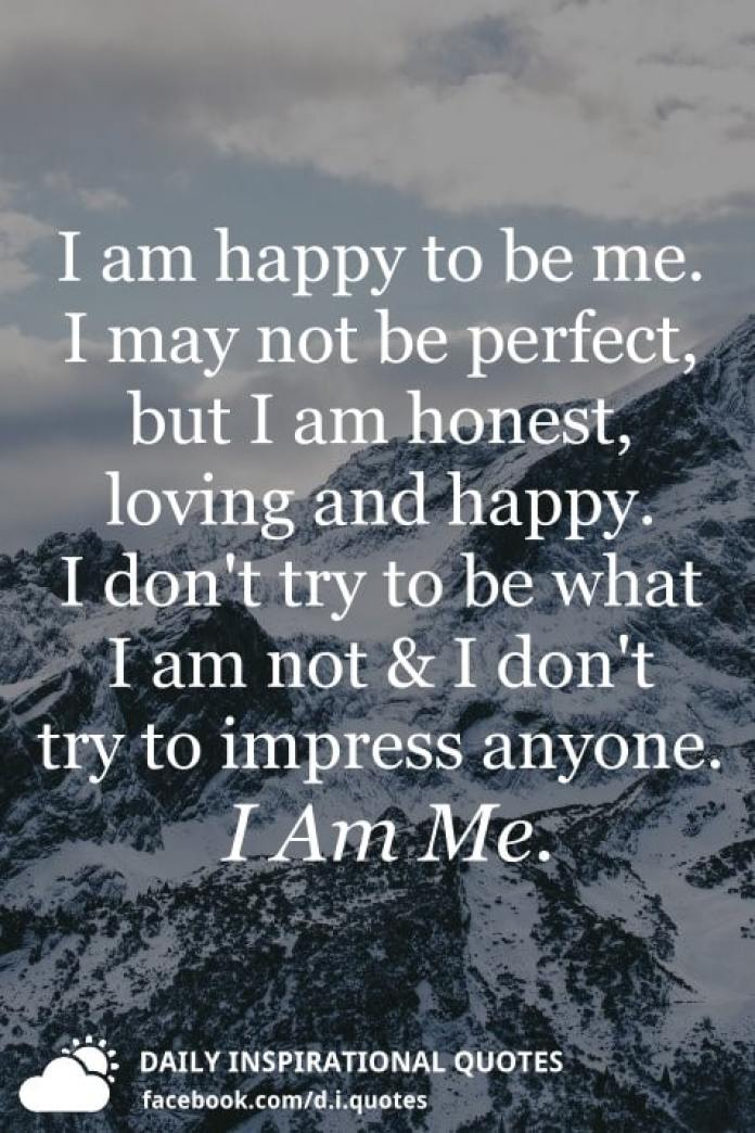I am happy to be me. I may not be perfect, but I am honest, loving and happy. I don't try to be what I am not and I don't try to impress anyone. I Am Me.