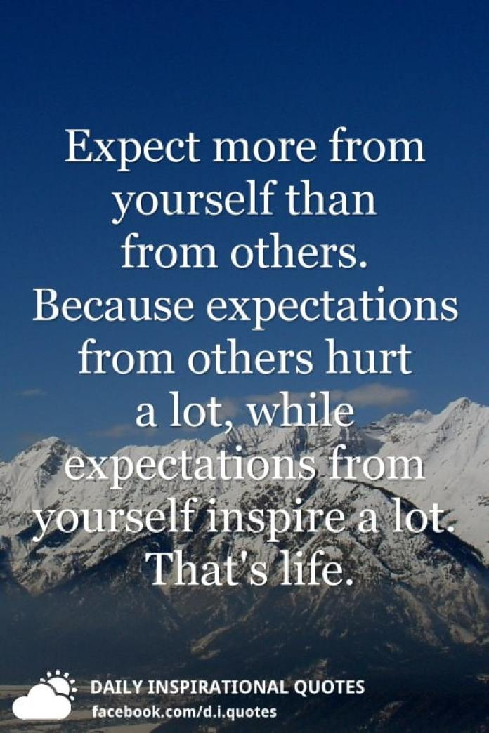 Expect more from yourself than from others. Because expectations from others hurt a lot, while expectations from yourself inspire a lot. That's life.
