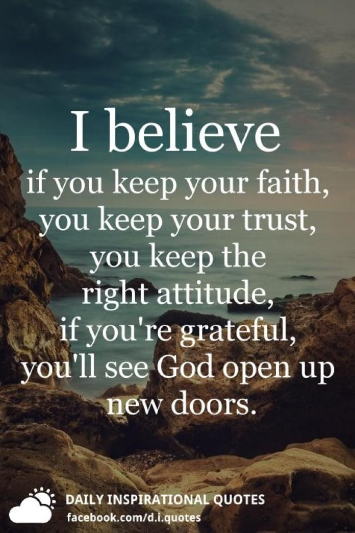I believe if you keep your faith, you keep your trust, you keep the right attitude, if you're grateful, you'll see God open up new doors.