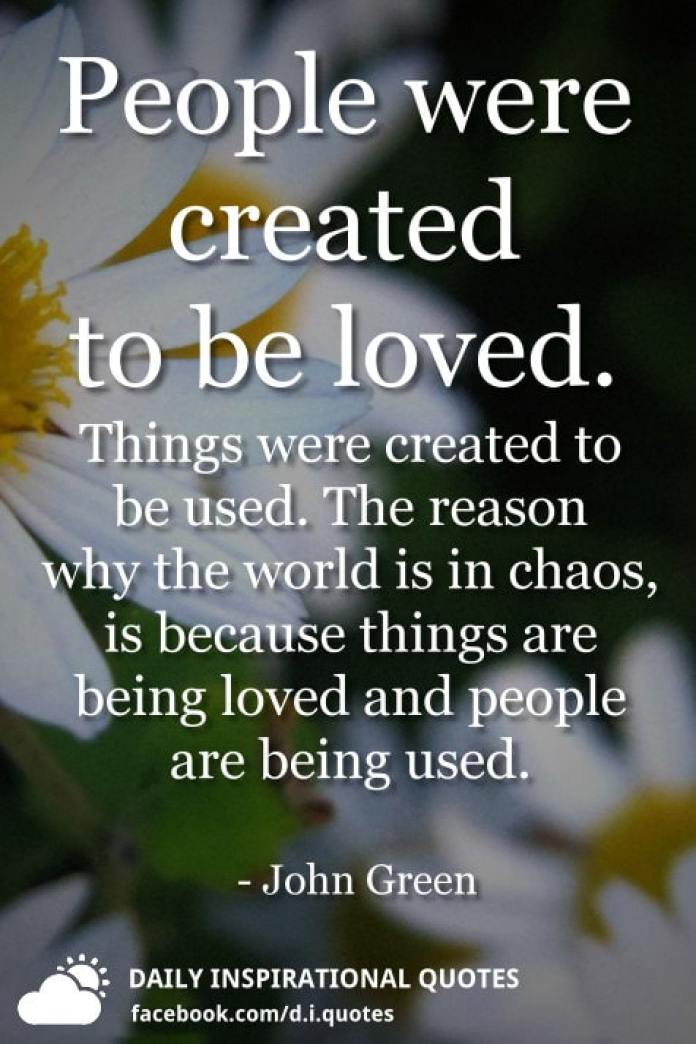 People were created to be loved. Things were created to be used. The reason why the world is in chaos, is because things are being loved and people are being used. - John Green