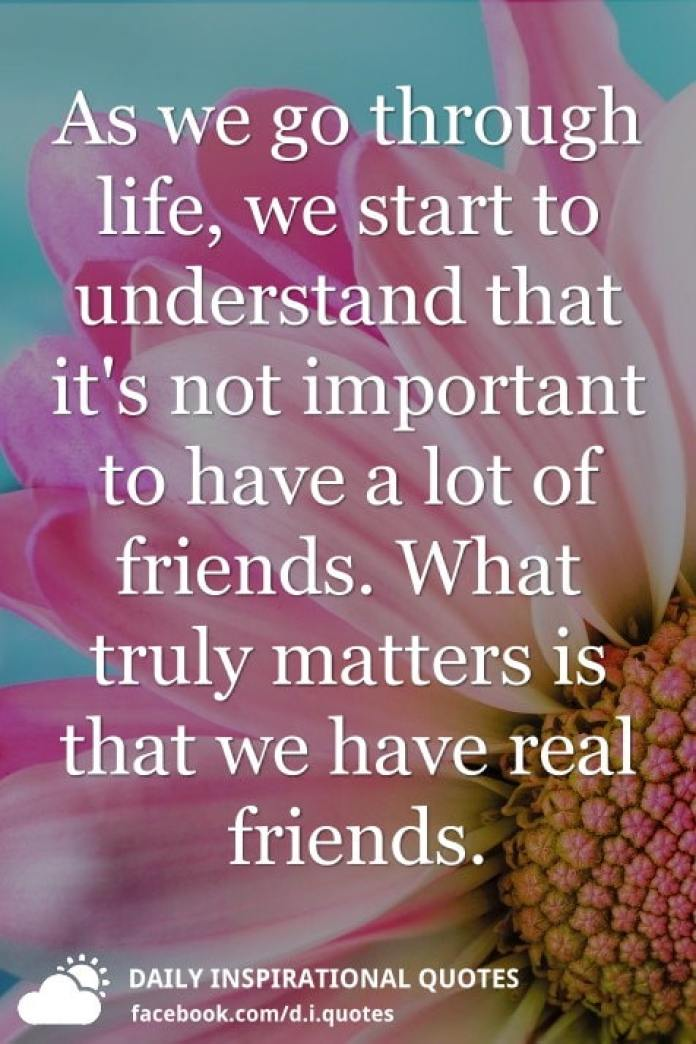 As we go through life, we start to understand that it's not important to have a lot of friends. What truly matters is that we have real friends.
